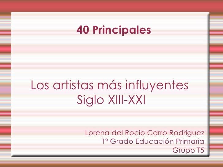 40 Principales Los artistas más influyentes  Siglo XIII-XXI Lorena del Rocío Carro Rodríguez 1º Grado Educación Primaria G...