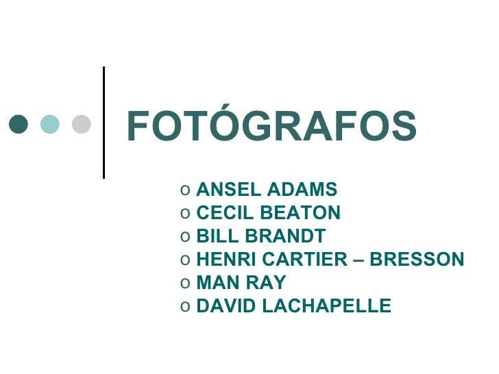 FOTÓGRAFOS <ul><li>ANSEL ADAMS </li></ul><ul><li>CECIL BEATON </li></ul><ul><li>BILL BRANDT </li></ul><ul><li>HENRI CARTIE...