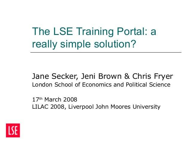 The LSE Training Portal: a really simple solution? Jane Secker, Jeni Brown & Chris Fryer London School of Economics and Po...