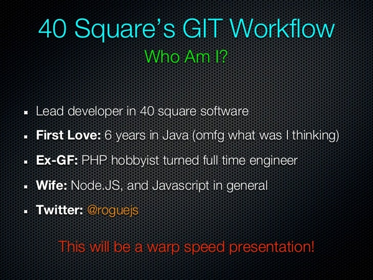 40 Square's GIT Workflow                    Who Am I?Lead developer in 40 square softwareFirst Love: 6 years in Java (omfg...