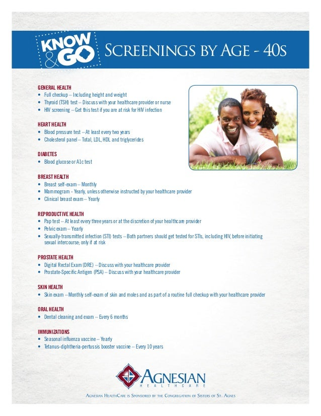 Screenings by Age - 40sGeneral Health• Full checkup – Including height and weight• Thyroid (TSH) test – Discuss with you...