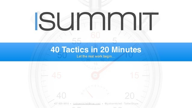 isummit  40 Tactics in 20 Minutes  Let the real work begin…  407-929-8918 • justicemitchell@mac.com • @justicemitchell - T...