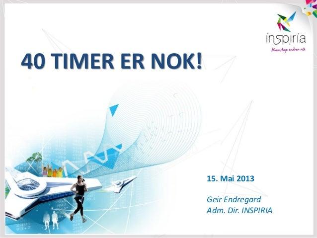 40 TIMER ER NOK!15. Mai 2013Geir EndregardAdm. Dir. INSPIRIA