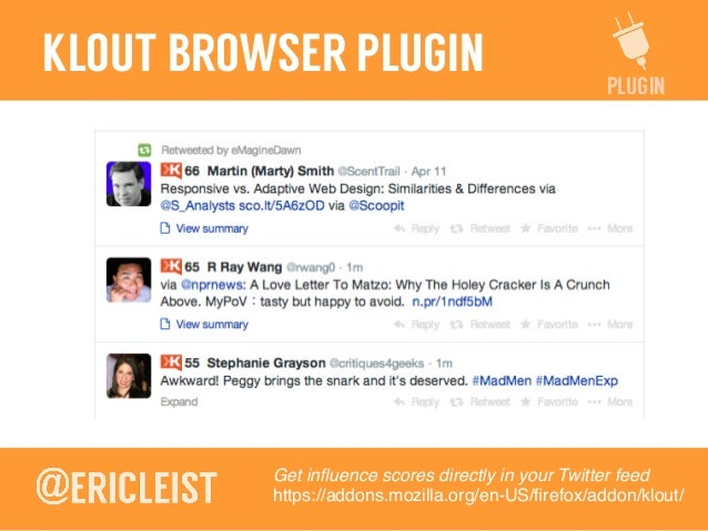 PLUGIN KLOUT BROWSER PLUGIN Get influence scores directly in your Twitter feed! https://addons.mozilla.org/en-US/firefox/add...