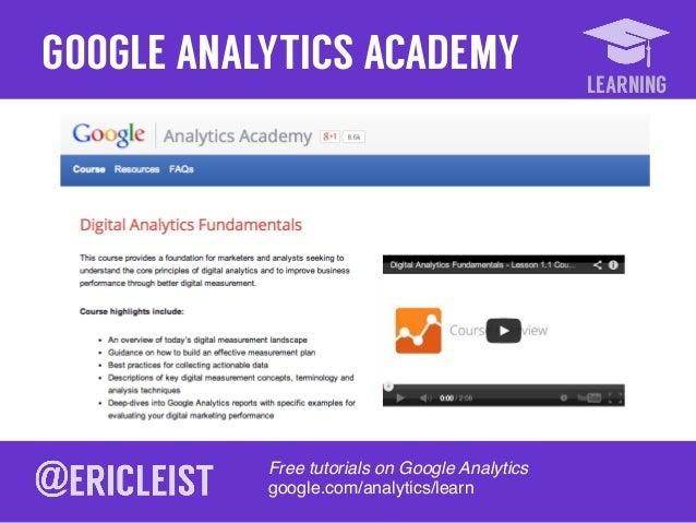 LEARNING GOOGLE ANALYTICS ACADEMY Free tutorials on Google Analytics! google.com/analytics/learn!