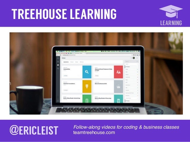 LEARNING TREEHOUSE LEARNING Follow-along videos for coding & business classes! teamtreehouse.com!