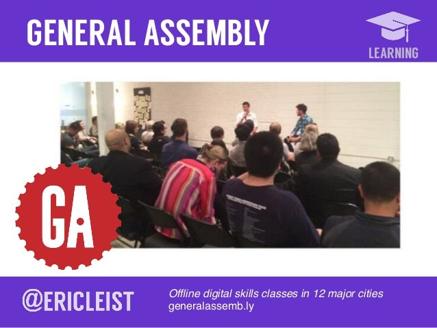 LEARNING GENERAL ASSEMBLY Offline digital skills classes in 12 major cities ! generalassemb.ly!