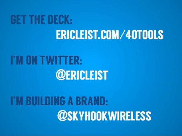 I'M ON TWITTER: @ERICLEIST I'M BUILDING A BRAND: GET THE DECK: ERICLEIST.COM/40TOOLS @SKYHOOKWIRELESS