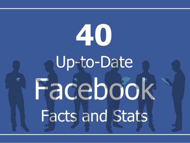 40 Up-to-Date Facebook Facts and Stats