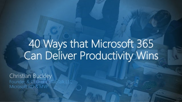 40 Ways that Microsoft 365 Can Deliver Productivity Wins Christian Buckley Founder & CEO of CollabTalk LLC Microsoft RD & ...