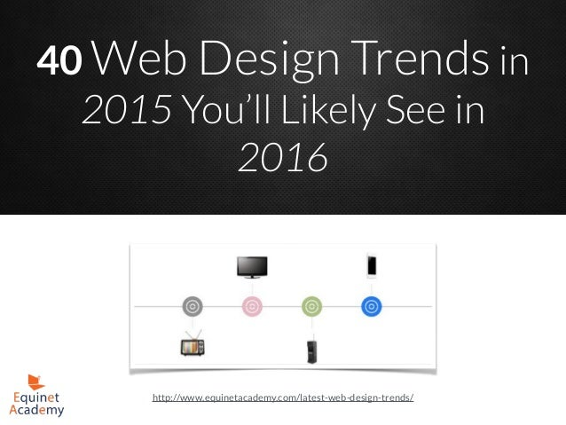 40 Web Design Trends in 2015 You'll Likely See in 2016 http://www.equinetacademy.com/latest-web-design-trends/