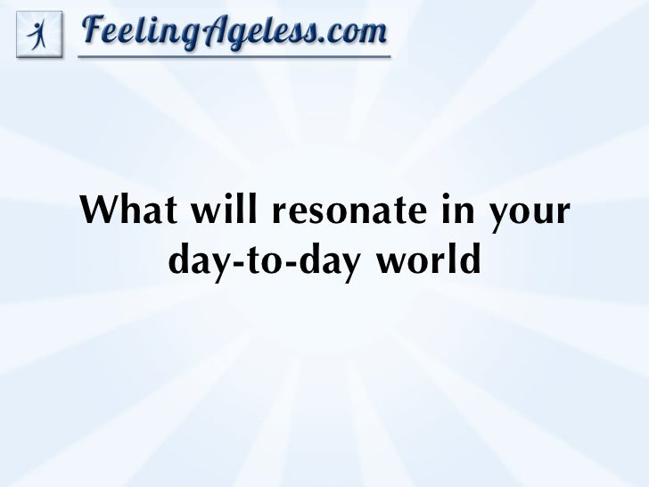 What will resonate in your   day-to-day world