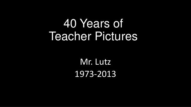 40 Years ofTeacher PicturesMr. Lutz1973-2013