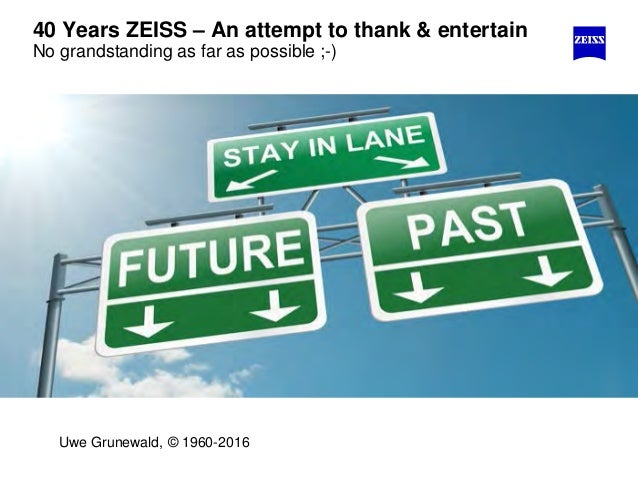 40 Years ZEISS – An attempt to thank & entertain No grandstanding as far as possible ;-) Uwe Grunewald, © 1960-2016