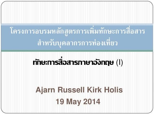 Ajarn Russell Kirk Holis ทักษะการสื่อสารภาษาอังกฤษ (I) 19 May 2014 โครงการอบรมหลักสูตรการเพิ่มทักษะการสื่อสาร สาหรับบุคลาก...