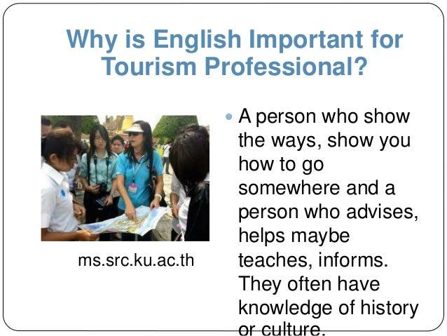 Why is English Important for Tourism Professional?  A person who show the ways, show you how to go somewhere and a person...