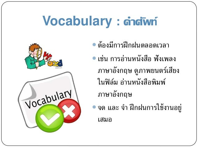 Vocabulary : คาศัพท์  ต้องมีการฝึกฝนตลอดเวลา  เช่น การอ่านหนังสือ ฟังเพลง ภาษาอังกฤษ ดูภาพยนตร์เสียง ในฟิล์ม อ่านหนังสือ...