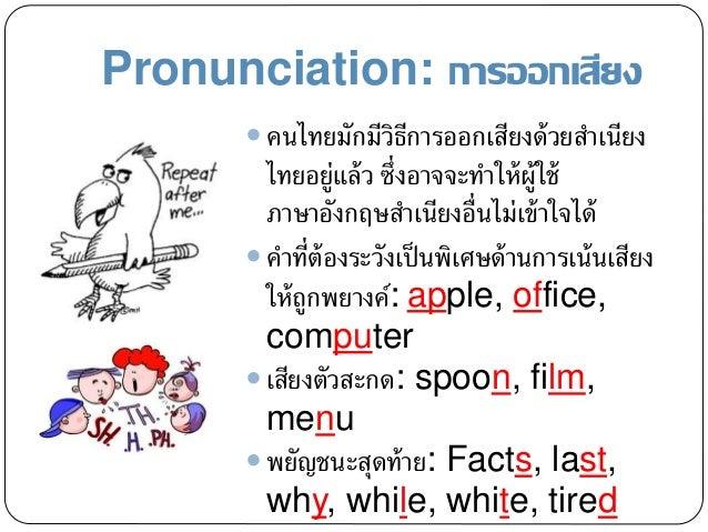 Pronunciation: การออกเสียง  คนไทยมักมีวิธีการออกเสียงด้วยสาเนียง ไทยอยู่แล้ว ซึ่งอาจจะทาให้ผู้ใช้ ภาษาอังกฤษสาเนียงอื่นไม...