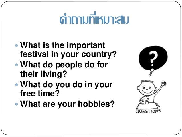 คำถำมที่เหมำะสม  What is the important festival in your country?  What do people do for their living?  What do you do i...