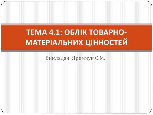 Викладач: Яремчук О.М. ТЕМА 4.1: ОБЛІК ТОВАРНО- МАТЕРІАЛЬНИХ ЦІННОСТЕЙ