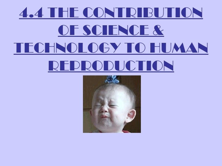 4.4 THE CONTRIBUTION      OF SCIENCE &TECHNOLOGY TO HUMAN     REPRODUCTION