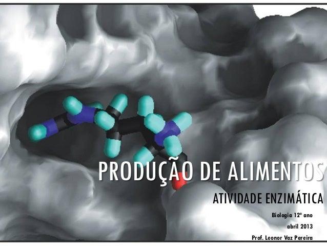 PRODUÇÃO DE ALIMENTOSATIVIDADE ENZIMÁTICABiologia 12º anoabril 2013Prof. Leonor Vaz Pereira