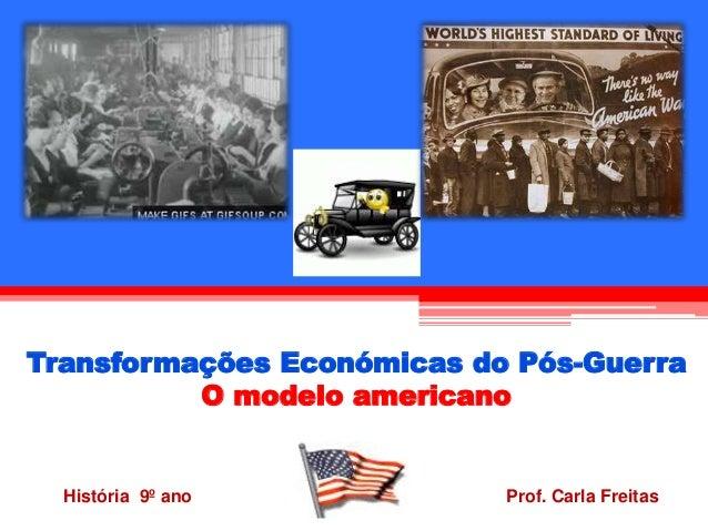 Transformações Económicas do Pós-Guerra  O modelo americano  História 9º ano Prof. Carla Freitas