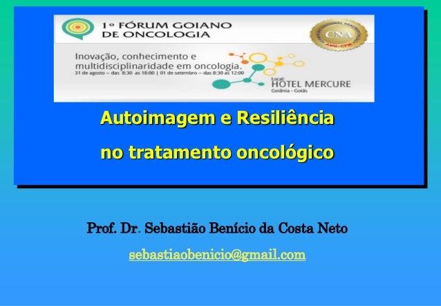 Autoimagem e Resiliência  no tratamento oncológicoProf. Dr. Sebastião Benício da Costa Neto      sebastiaobenicio@gmail.com