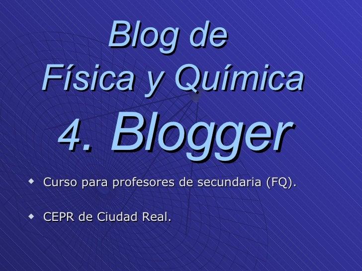 Blog de  Física y Química 4 . Blogger <ul><li>Curso para profesores de secundaria (FQ). </li></ul><ul><li>CEPR de Ciudad R...