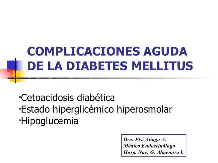 COMPLICACIONES AGUDA DE LA DIABETES MELLITUS <ul><li>Cetoacidosis diabética </li></ul><ul><li>Estado hiperglicémico hipero...