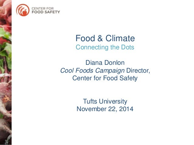 Food & Climate  Connecting the Dots  Diana Donlon  Cool Foods Campaign Director,  Center for Food Safety  Tufts University...