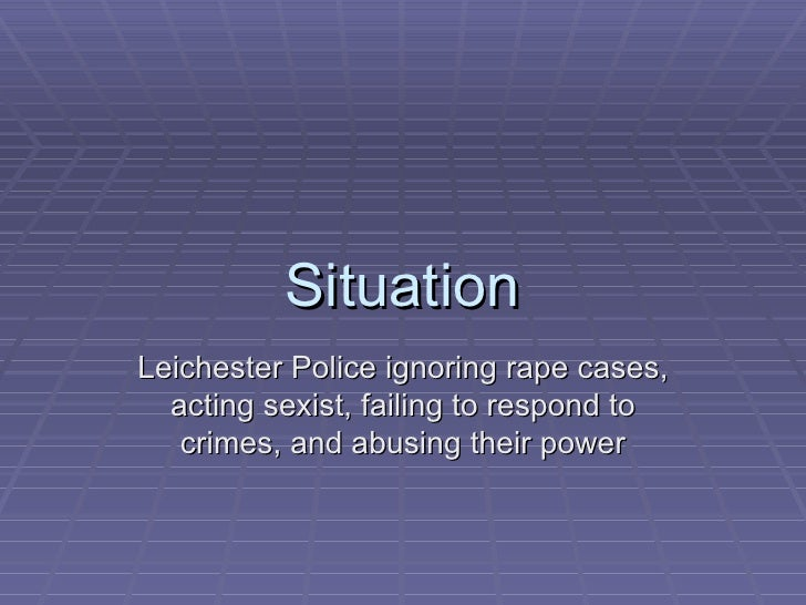 Situation Leichester Police ignoring rape cases, acting sexist, failing to respond to crimes, and abusing their power