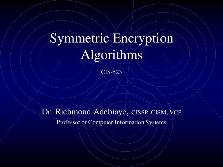 Symmetric Encryption      Algorithms                    CIS-523Dr. Richmond Adebiaye, CISSP, CISM, VCP    Professor of Com...