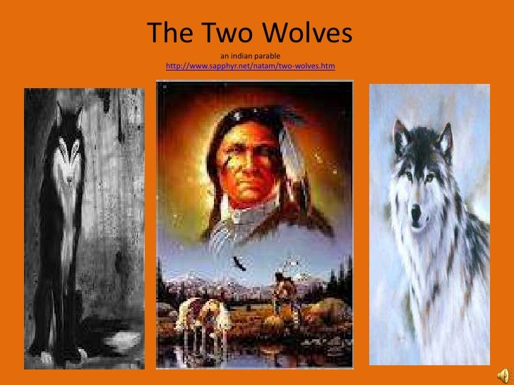 The Two Wolves               an indian parable http://www.sapphyr.net/natam/two-wolves.htm