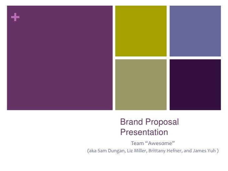 """Brand Proposal Presentation<br />Team """"Awesome""""<br />(aka Sam Dungan, Liz Miller, Brittany Hefner, and James Yuh )<br />"""