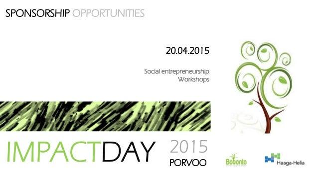 SPONSORSHIP OPPORTUNITIES IMPACTDAY 2015 PORVOO 20.04.2015 Social entrepreneurship Workshops
