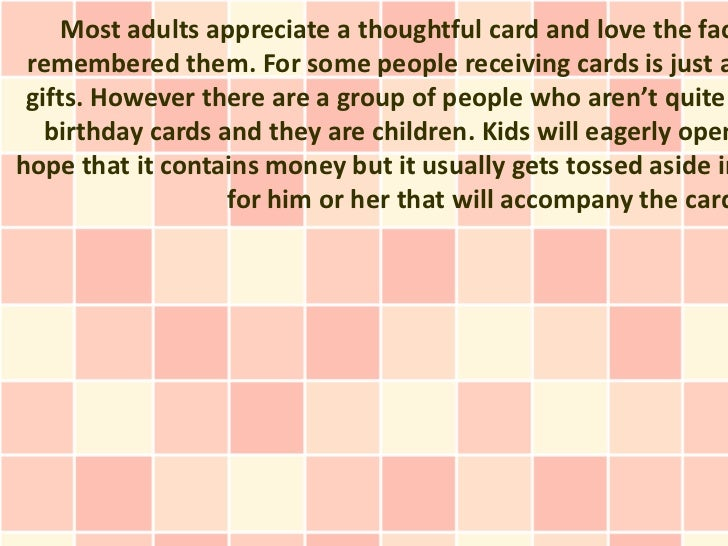 Most adults appreciate a thoughtful card and love the fac remembered them. For some people receiving cards is just a gifts...