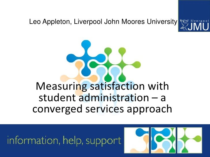 Leo Appleton, Liverpool John Moores University  Measuring satisfaction with  student administration – a converged services...