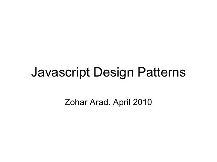 Javascript Design Patterns Zohar Arad. April 2010