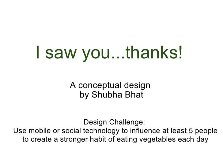 I saw you...thanks!  A conceptual design  by Shubha Bhat Design Challenge:  Use mobile or social technology to influence a...