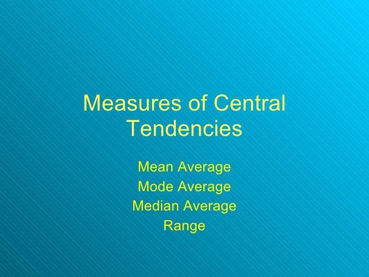 Measures of Central Tendencies Mean Average Mode Average Median Average Range