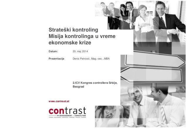www.contrast.at Datum: Prezentacija Strateški kontroling Misija kontrolinga u vreme ekonomske krize 20. maj 2014 Denis Pet...