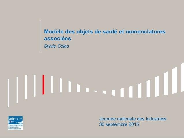 Modèle des objets de santé et nomenclatures associées Journée nationale des industriels 30 septembre 2015 Sylvie Colas