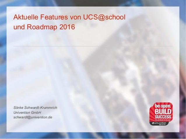 Aktuelle Features von UCS@school und Roadmap 2016 Sönke Schwardt-Krummrich Univention GmbH schwardt@univention.de