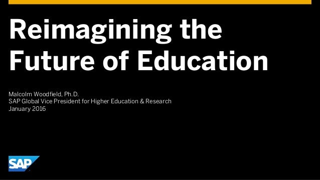 Reimagining the Future of Education Malcolm Woodfield, Ph.D. SAP Global Vice President for Higher Education & Research Jan...
