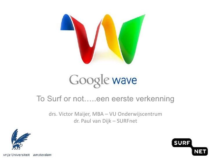 To Surf or not…..een eerste verkenning<br />drs. Victor Maijer, MBA – VU Onderwijscentrum<br />dr. Paul van Dijk – SURFnet...