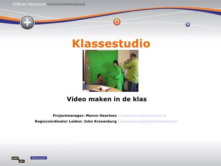 Klassestudio Video maken in de klas Projectmanager: Manon Haartsen  [email_address] Regiocoördinator Leiden: John Kranenbu...