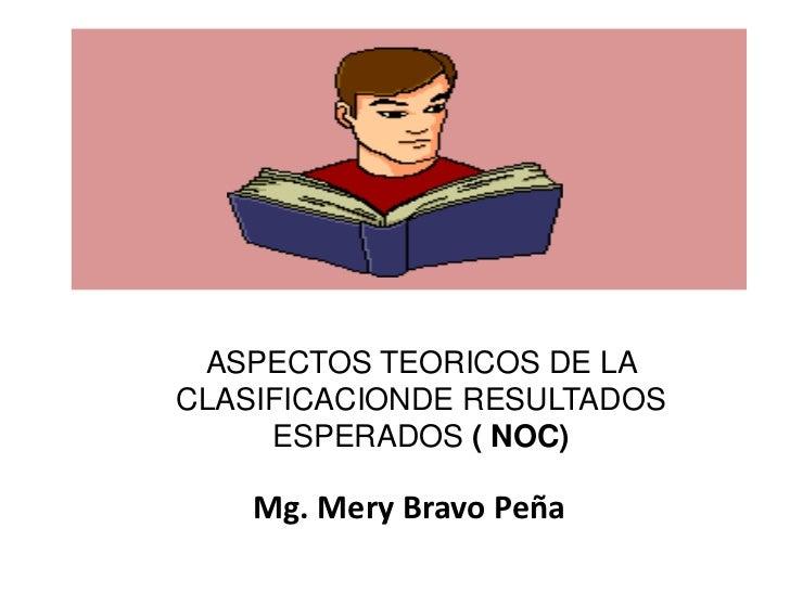 ASPECTOS TEORICOS DE LACLASIFICACIONDE RESULTADOS     ESPERADOS ( NOC)    Mg. Mery Bravo Peña