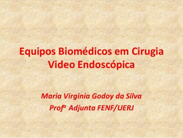 Equipos Biomédicos em Cirugia     Video Endoscópica    Maria Virginia Godoy da Silva     Profa Adjunta FENF/UERJ