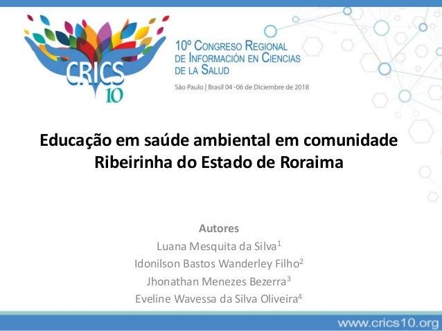 Educação em saúde ambiental em comunidade Ribeirinha do Estado de Roraima Autores Luana Mesquita da Silva1 Idonilson Basto...